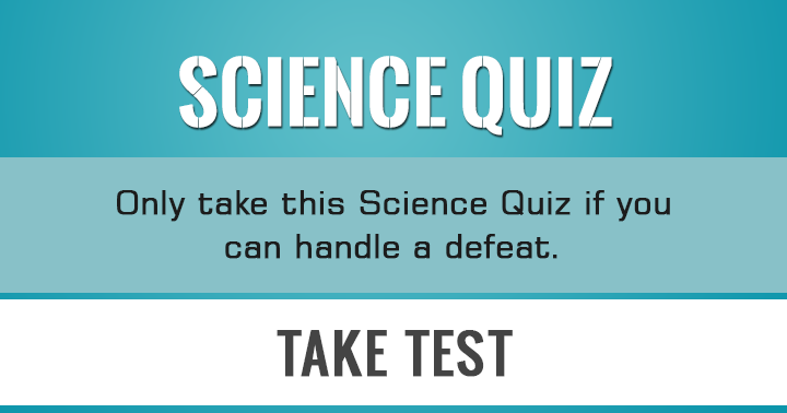 Can you handle a defeat? Then you can take this Science Quiz!