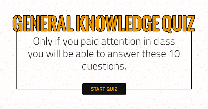 Only if you paid attention in class you will be able to answer these 10 questions!