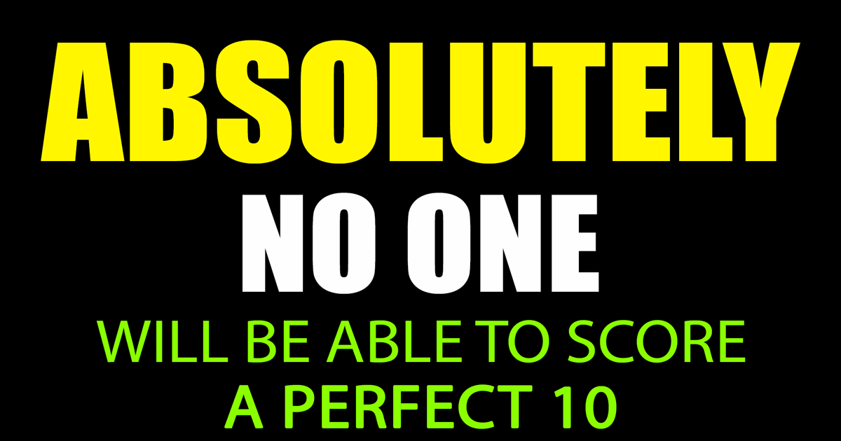 Absolutely no one will score a perfect 10
