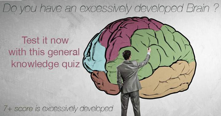 Do you have an excessively developed Brain ?