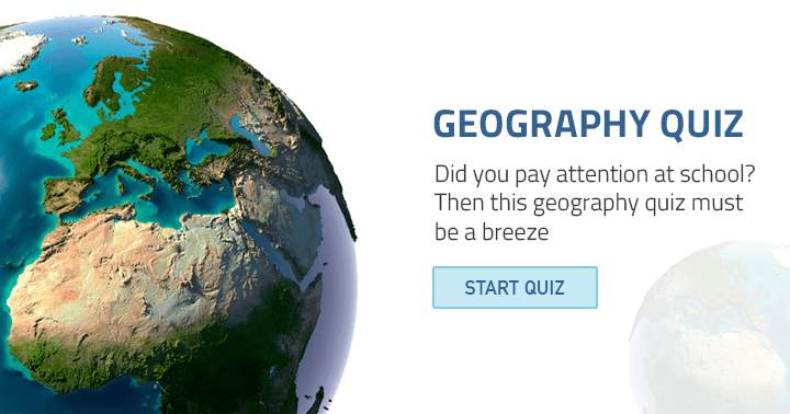 Did you pay attention at school? Then this Geography quiz must be a breeze.