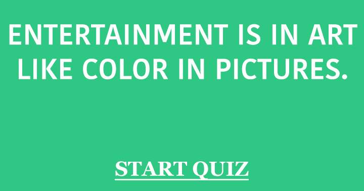Entertainment is in art like color in pictures!